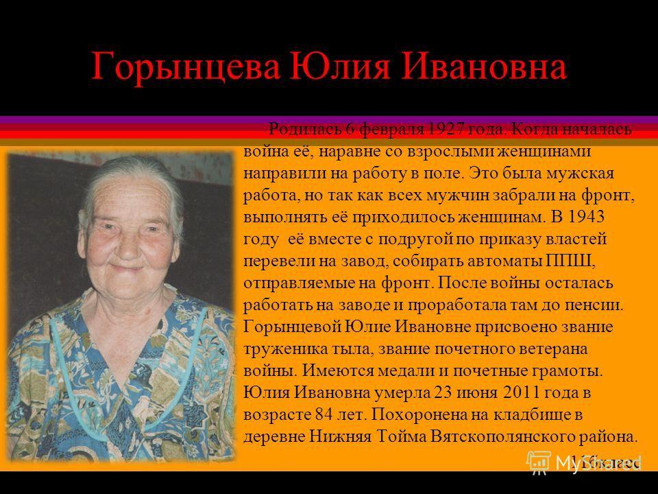 Горынцева Юлия Ивановна Родилась 6 февраля 1927 года. Когда началась война её, наравне со взрослыми женщинами направили на работу в поле. Это была мужская работа, но так как всех мужчин забрали на фронт, выполнять её приходилось женщинам. В 1943 году