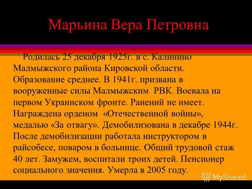 Марьина Вера Петровна Родилась 25 декабря 1925г. в с. Калинино Малмыжского района Кировской области. Образование среднее. В 1941г. призвана в вооруженные силы Малмыжским РВК. Воевала на первом Украинском фронте. Ранений не имеет. Награждена орденом «