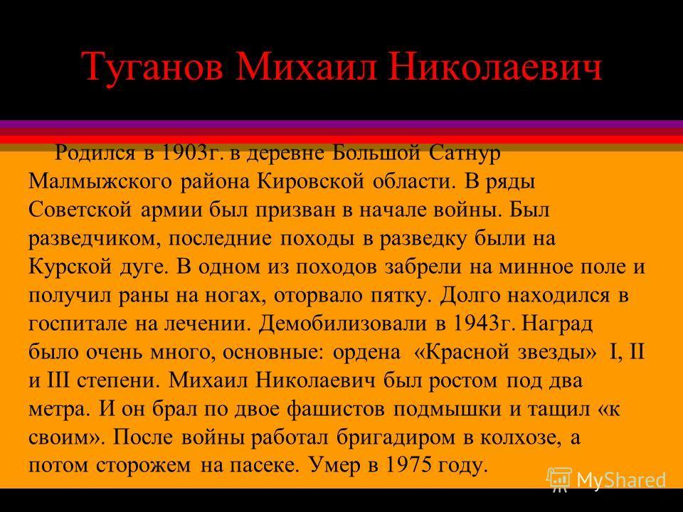 Туганов Михаил Николаевич Родился в 1903г. в деревне Большой Сатнур Малмыжского района Кировской области. В ряды Советской армии был призван в начале войны. Был разведчиком, последние походы в разведку были на Курской дуге. В одном из походов забрели