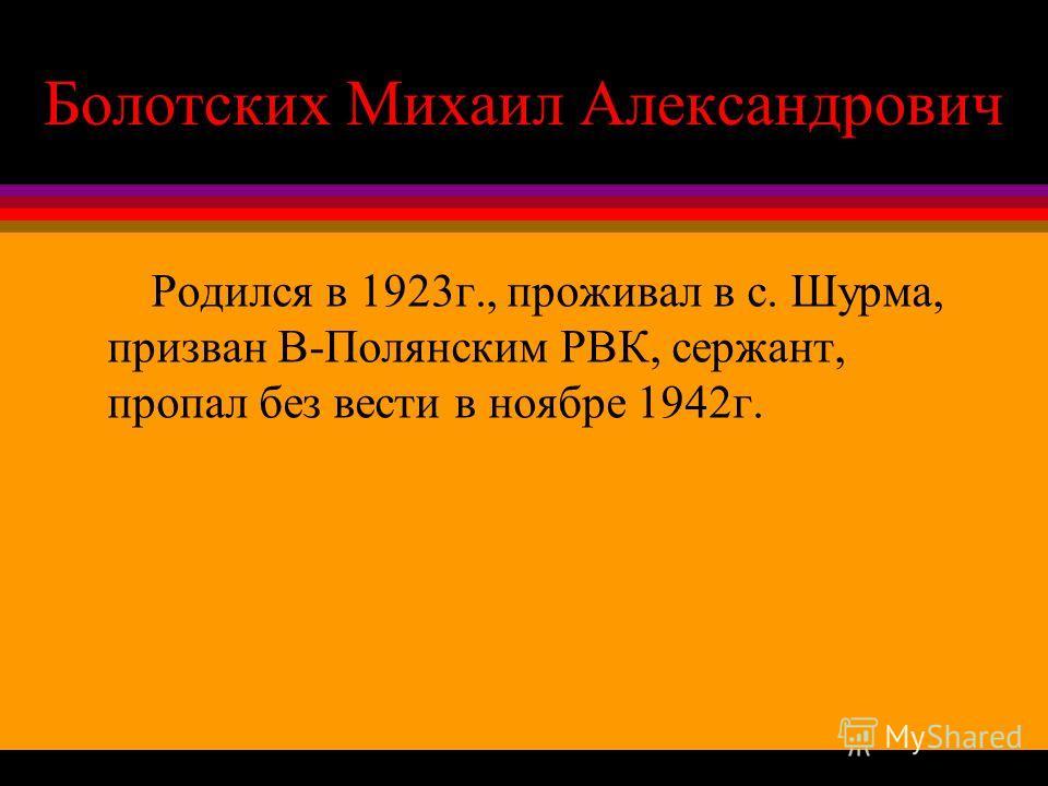 Болотских Михаил Александрович Родился в 1923г., проживал в с. Шурма, призван В-Полянским РВК, сержант, пропал без вести в ноябре 1942г.