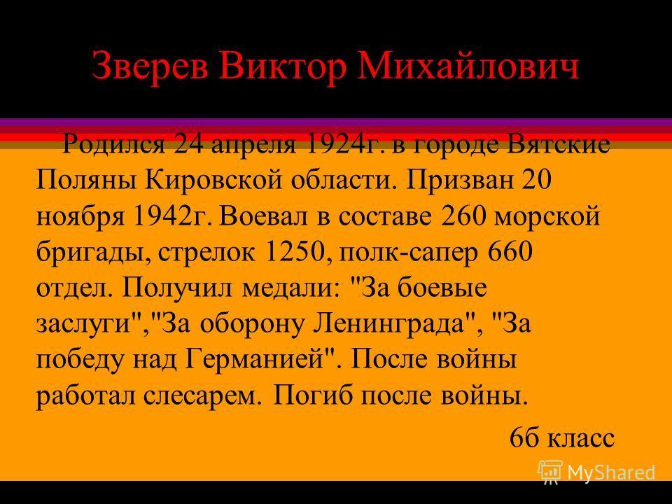 Зверев Виктор Михайлович Родился 24 апреля 1924г. в городе Вятские Поляны Кировской области. Призван 20 ноября 1942г. Воевал в составе 260 морской бригады, стрелок 1250, полк-сапер 660 отдел. Получил медали:
