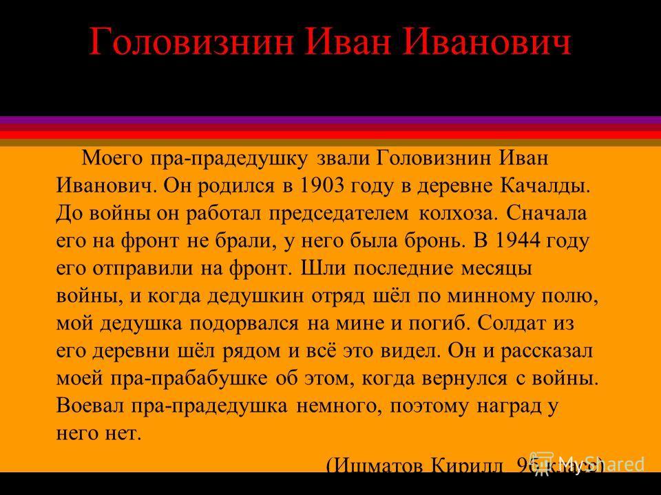 Головизнин Иван Иванович Моего пра-прадедушку звали Головизнин Иван Иванович. Он родился в 1903 году в деревне Качалды. До войны он работал председателем колхоза. Сначала его на фронт не брали, у него была бронь. В 1944 году его отправили на фронт. Ш