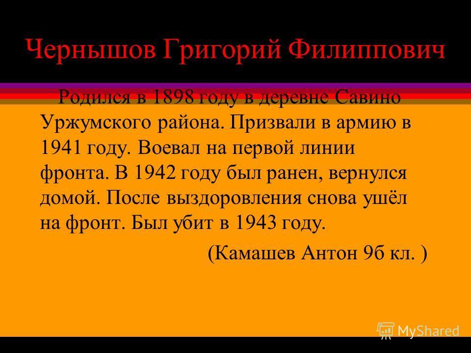 Чернышов Григорий Филиппович Родился в 1898 году в деревне Савино Уржумского района. Призвали в армию в 1941 году. Воевал на первой линии фронта. В 1942 году был ранен, вернулся домой. После выздоровления снова ушёл на фронт. Был убит в 1943 году. (К