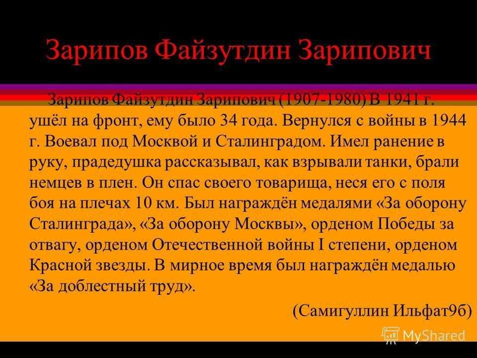 Зарипов Файзутдин Зарипович Зарипов Файзутдин Зарипович (1907-1980) В 1941 г. ушёл на фронт, ему было 34 года. Вернулся с войны в 1944 г. Воевал под Москвой и Сталинградом. Имел ранение в руку, прадедушка рассказывал, как взрывали танки, брали немцев