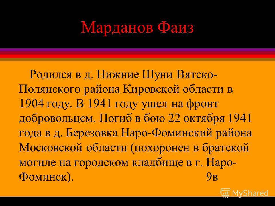 Марданов Фаиз Родился в д. Нижние Шуни Вятско- Полянского района Кировской области в 1904 году. В 1941 году ушел на фронт добровольцем. Погиб в бою 22 октября 1941 года в д. Березовка Наро-Фоминский района Московской области (похоронен в братской мог