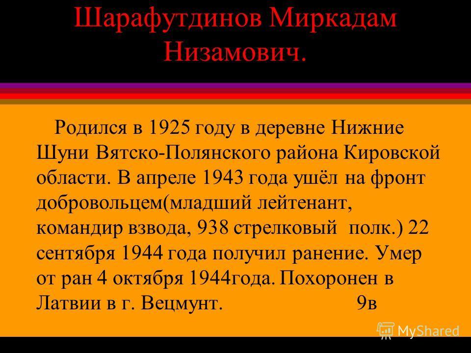 Шарафутдинов Миркадам Низамович. Родился в 1925 году в деревне Нижние Шуни Вятско-Полянского района Кировской области. В апреле 1943 года ушёл на фронт добровольцем(младший лейтенант, командир взвода, 938 стрелковый полк.) 22 сентября 1944 года получ