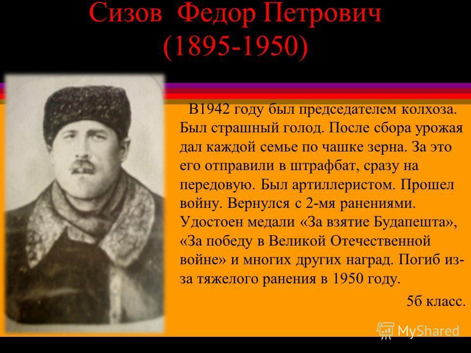 Сизов Федор Петрович (1895-1950) В1942 году был председателем колхоза. Был страшный голод. После сбора урожая дал каждой семье по чашке зерна. За это его отправили в штрафбат, сразу на передовую. Был артиллеристом. Прошел войну. Вернулся с 2-мя ранен