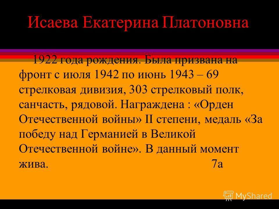 Исаева Екатерина Платоновна 1922 года рождения. Была призвана на фронт с июля 1942 по июнь 1943 – 69 стрелковая дивизия, 303 стрелковый полк, санчасть, рядовой. Награждена : «Орден Отечественной войны» II степени, медаль «За победу над Германией в Ве