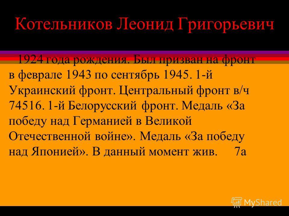 Котельников Леонид Григорьевич 1924 года рождения. Был призван на фронт в феврале 1943 по сентябрь 1945. 1-й Украинский фронт. Центральный фронт в/ч 74516. 1-й Белорусский фронт. Медаль «За победу над Германией в Великой Отечественной войне». Медаль