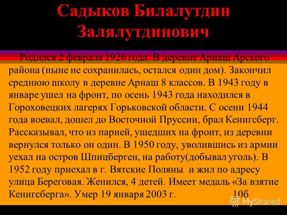 Садыков Билалутдин Залялутдинович Родился 2 февраля 1926 года. В деревне Арнаш Арского района (ныне не сохранилась, остался один дом). Закончил среднюю школу в деревне Арнаш 8 классов. В 1943 году в январе ушел на фронт, по осень 1943 года находился