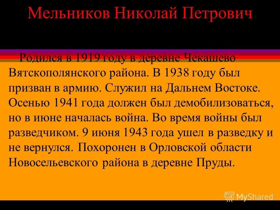Мельников Николай Петрович Родился в 1919 году в деревне Чекашево Вятскополянского района. В 1938 году был призван в армию. Служил на Дальнем Востоке. Осенью 1941 года должен был демобилизоваться, но в июне началась война. Во время войны был разведчи