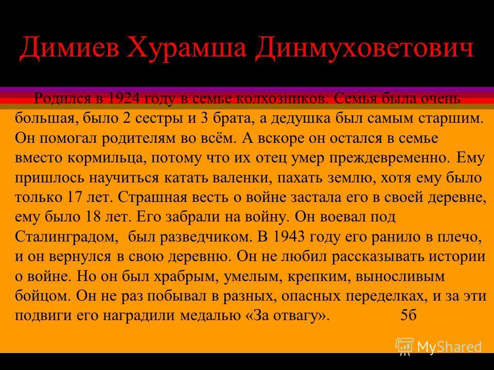 Димиев Хурамша Динмуховетович Родился в 1924 году в семье колхозников. Семья была очень большая, было 2 сестры и 3 брата, а дедушка был самым старшим. Он помогал родителям во всём. А вскоре он остался в семье вместо кормильца, потому что их отец умер