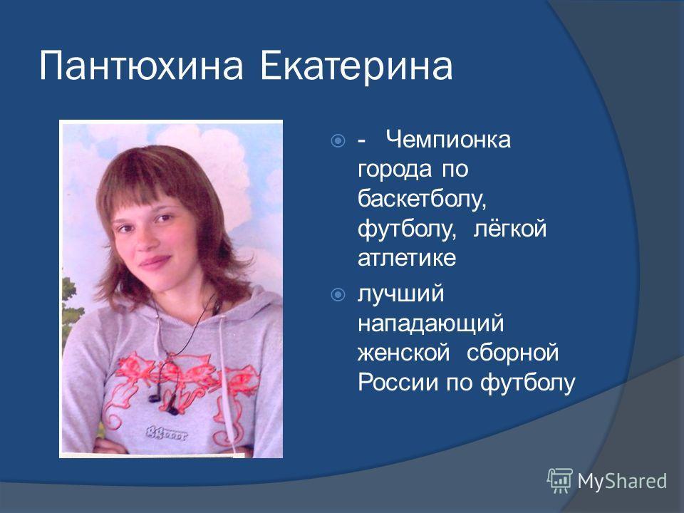 Пантюхина Екатерина - Чемпионка города по баскетболу, футболу, лёгкой атлетике лучший нападающий женской сборной России по футболу