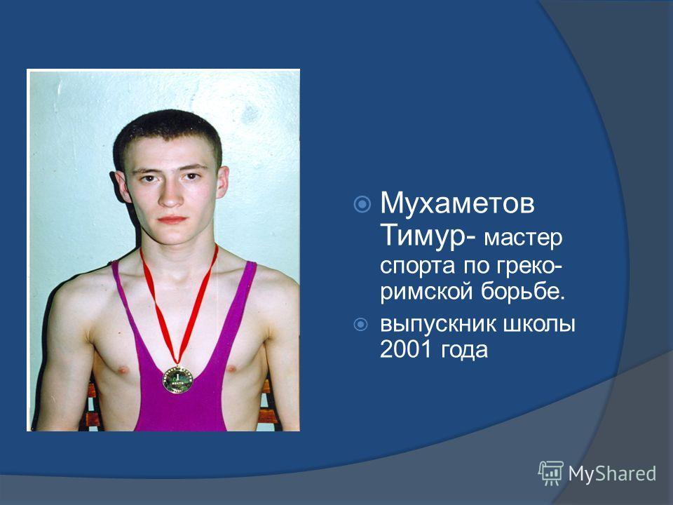 Мухаметов Тимур- мастер спорта по греко- римской борьбе. выпускник школы 2001 года