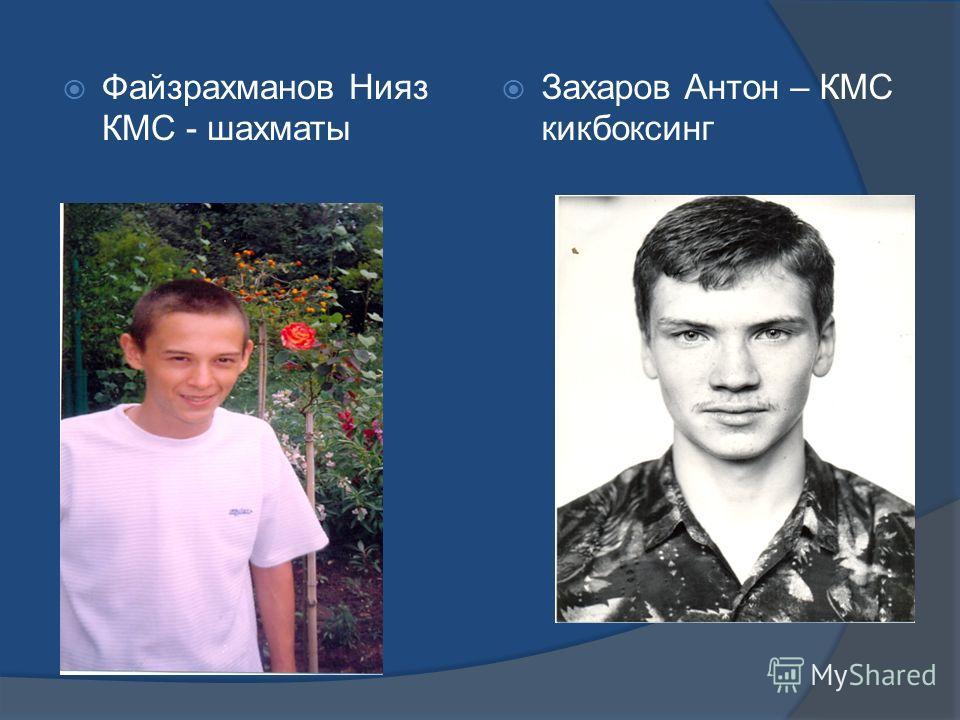 Файзрахманов Нияз КМС - шахматы Захаров Антон – КМС кикбоксинг
