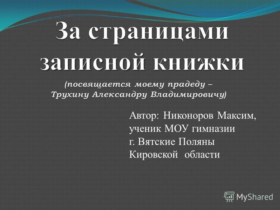 Автор: Никоноров Максим, ученик МОУ гимназии г. Вятские Поляны Кировской области