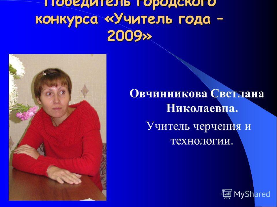 Победитель городского конкурса «Учитель года – 2009» Овчинникова Светлана Николаевна. Учитель черчения и технологии.