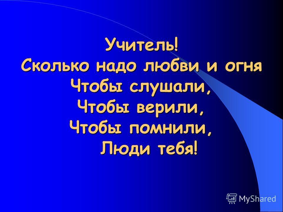 Учитель! Сколько надо любви и огня Чтобы слушали, Чтобы верили, Чтобы помнили, Люди тебя!