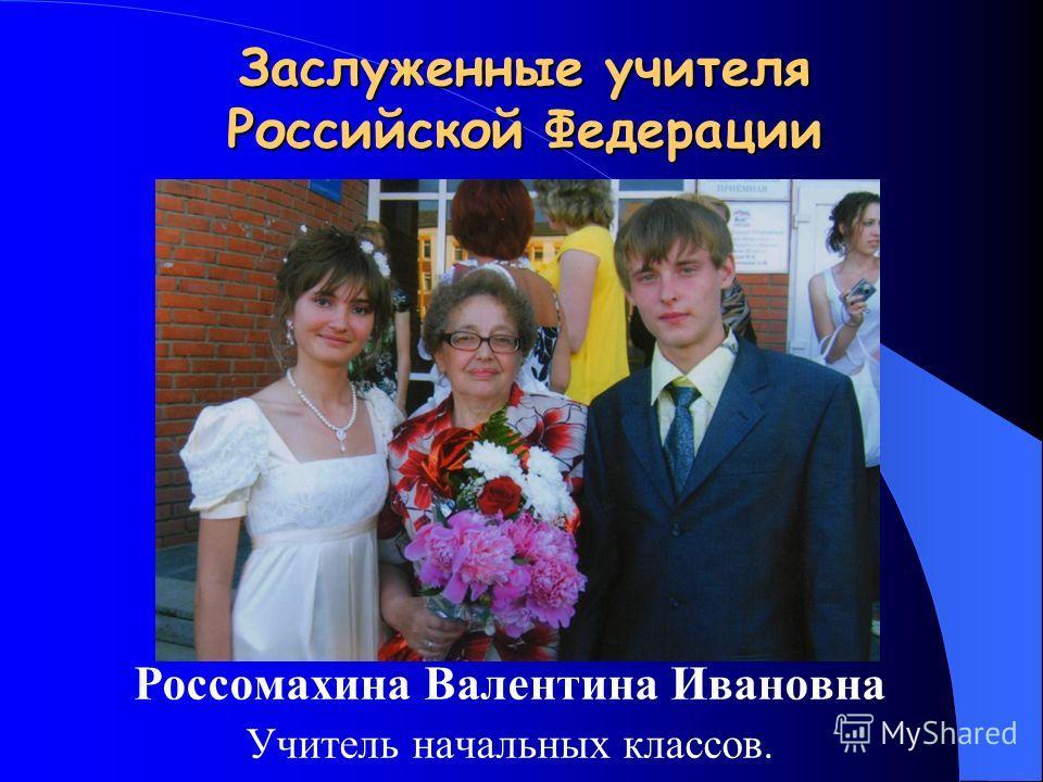 Заслуженные учителя Российской Федерации Россомахина Валентина Ивановна Учитель начальных классов.