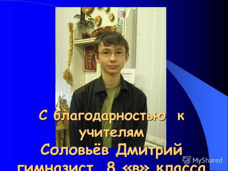 С благодарностью к учителям Соловьёв Дмитрий гимназист 8 «в» класса