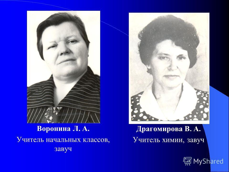 Воронина Л. А. Учитель начальных классов, завуч Драгомирова В. А. Учитель химии, завуч