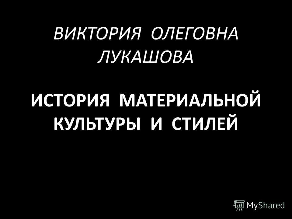ВИКТОРИЯ ОЛЕГОВНА ЛУКАШОВА ИСТОРИЯ МАТЕРИАЛЬНОЙ КУЛЬТУРЫ И СТИЛЕЙ