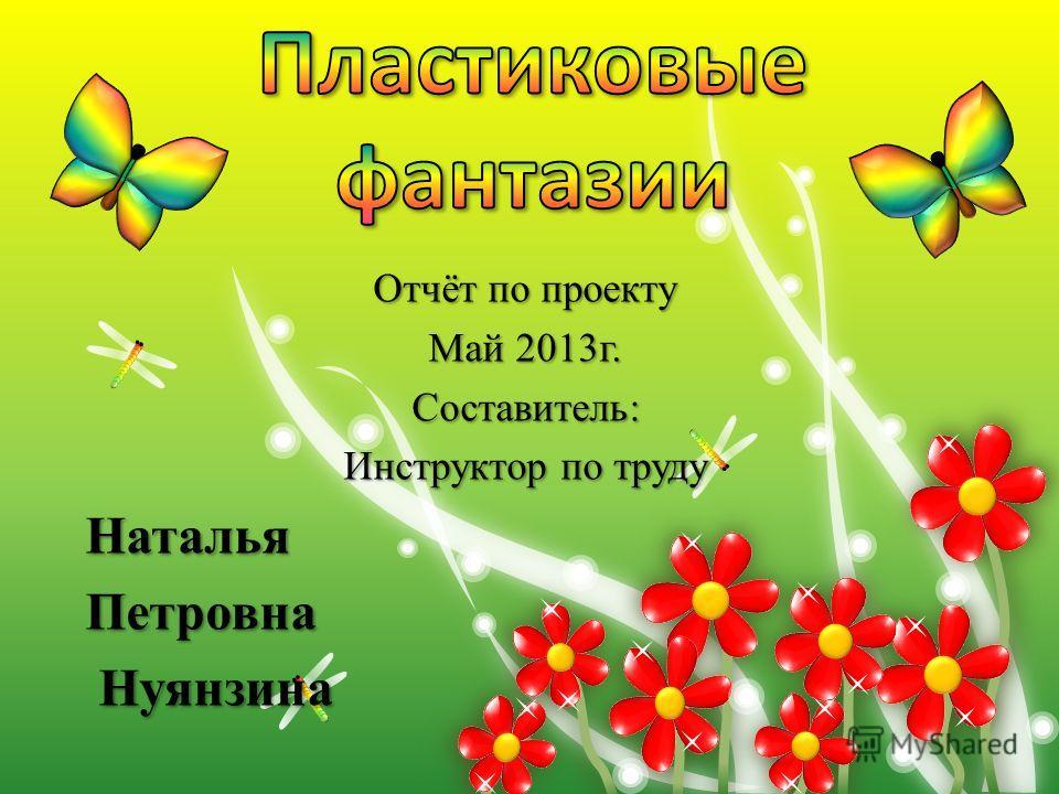 Отчёт по проекту Май 2013г. Составитель: Инструктор по труду НатальяПетровна Нуянзина Нуянзина
