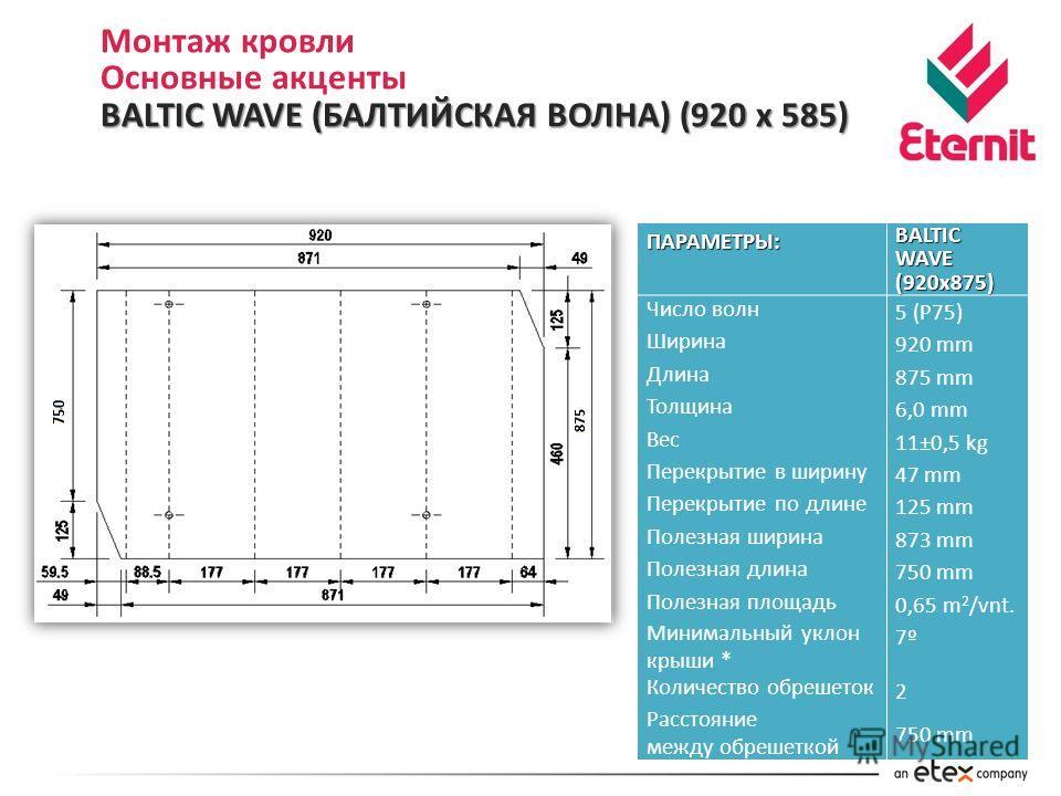 Монтаж кровли Основные акценты BALTIC WAVE (БАЛТИЙСКАЯ ВОЛНА) (920 х 585) ПАРАМЕТРЫ: BALTIC WAVE (920x875) Число волн 5 (P75) Ширина 920 mm Длина 875 mm Толщина 6,0 mm Вес 11±0,5 kg Перекрытие в ширину 47 mm Перекрытие по длине 125 mm Полезная ширина