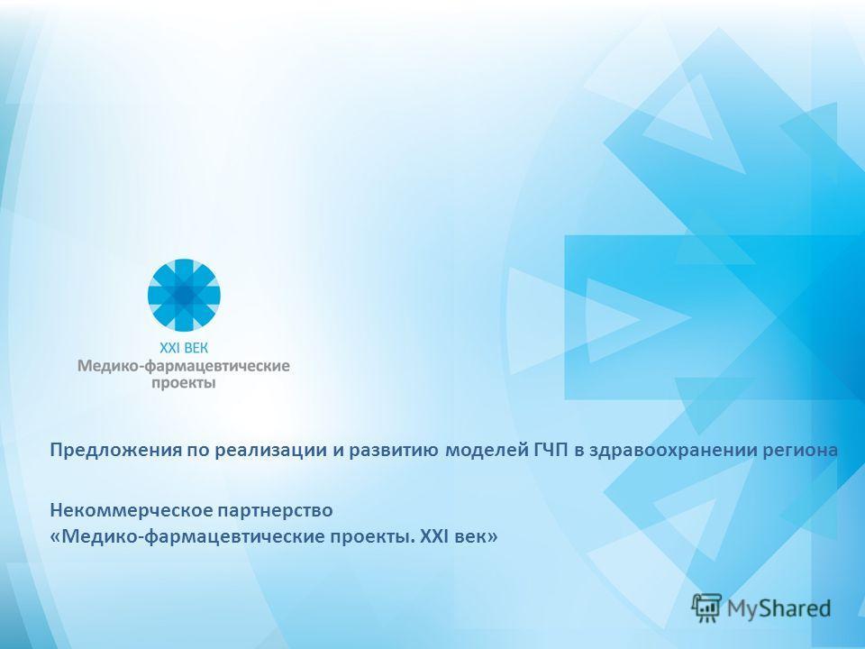 Предложения по реализации и развитию моделей ГЧП в здравоохранении региона Некоммерческое партнерство «Медико-фармацевтические проекты. XXI век»