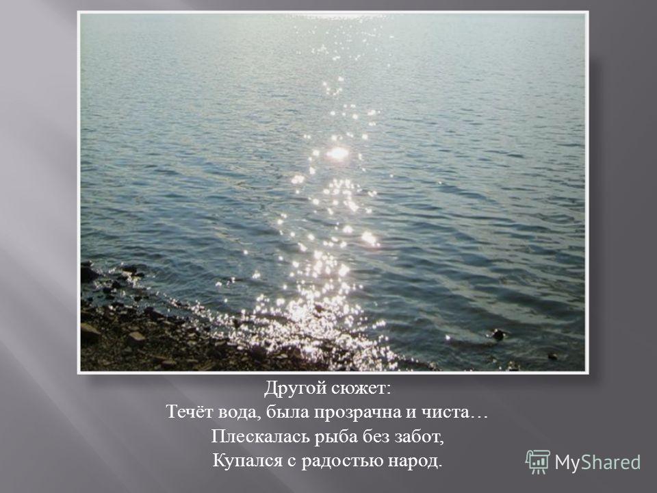 Другой сюжет : Течёт вода, была прозрачна и чиста … Плескалась рыба без забот, Купался с радостью народ.