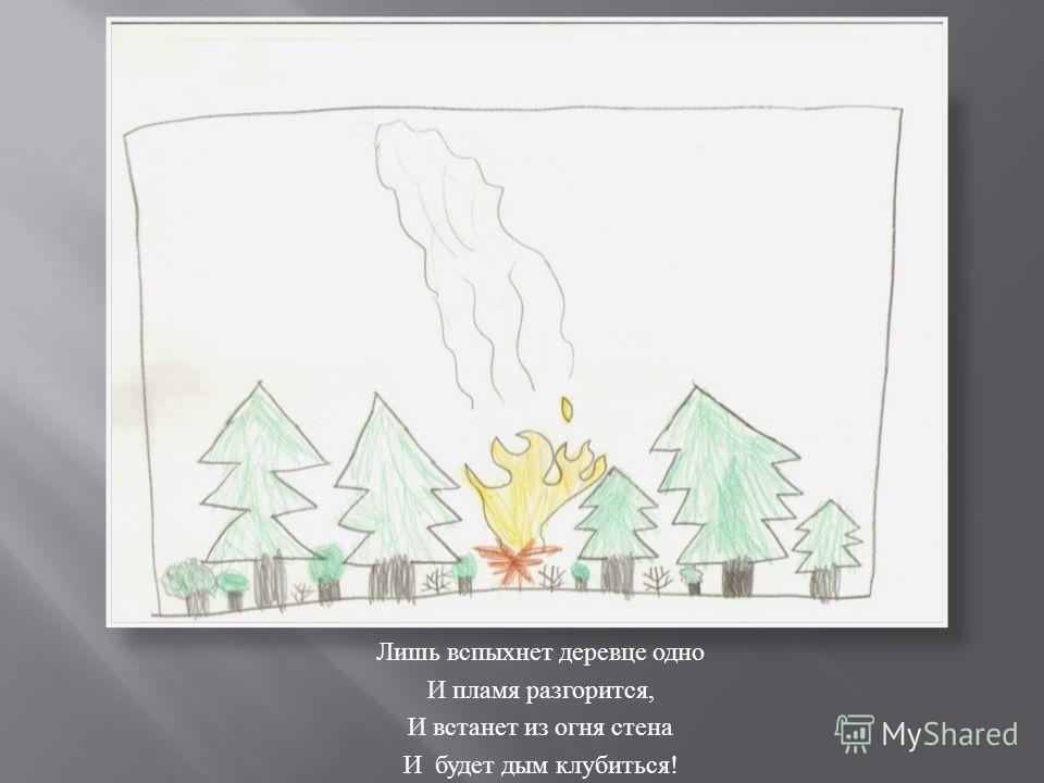 Лишь вспыхнет деревце одно И пламя разгорится, И встанет из огня стена И будет дым клубиться !
