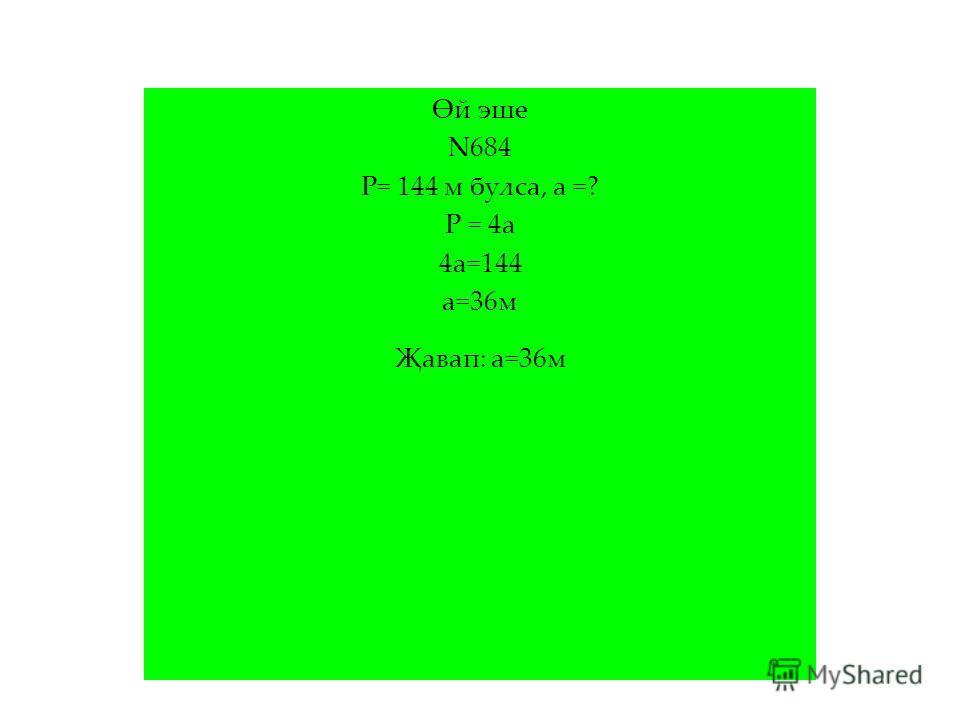 Өй эше N684 Р= 144 м булса, а =? Р = 4а 4а=144 а=36м Җавап: а=36м
