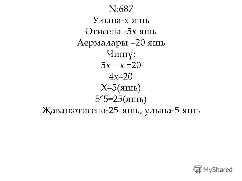 N:687 Улына-х яшь Әтисенә -5х яшь Аермалары –20 яшь Чишү: 5х – х =20 4х=20 Х=5(яшь) 5*5=25(яшь) Җавап:әтисенә-25 яшь, улына-5 яшь