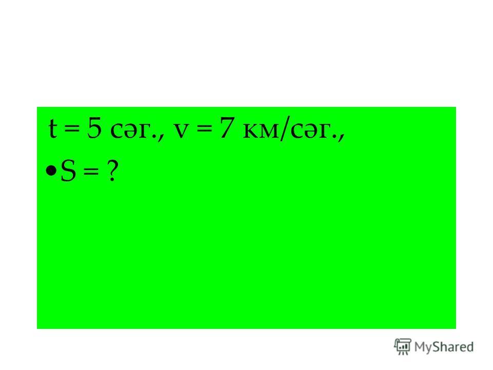 t = 5 сәг., v = 7 км/сәг., S = ?