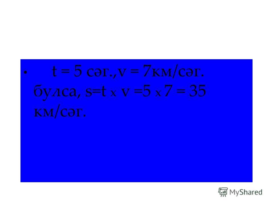 t = 5 сәг.,v = 7км/сәг. булса, s=t x v =5 x 7 = 35 км/сәг.