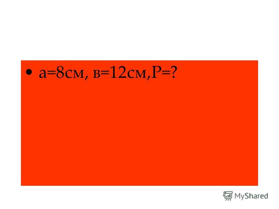 а=8см, в=12см,Р=?