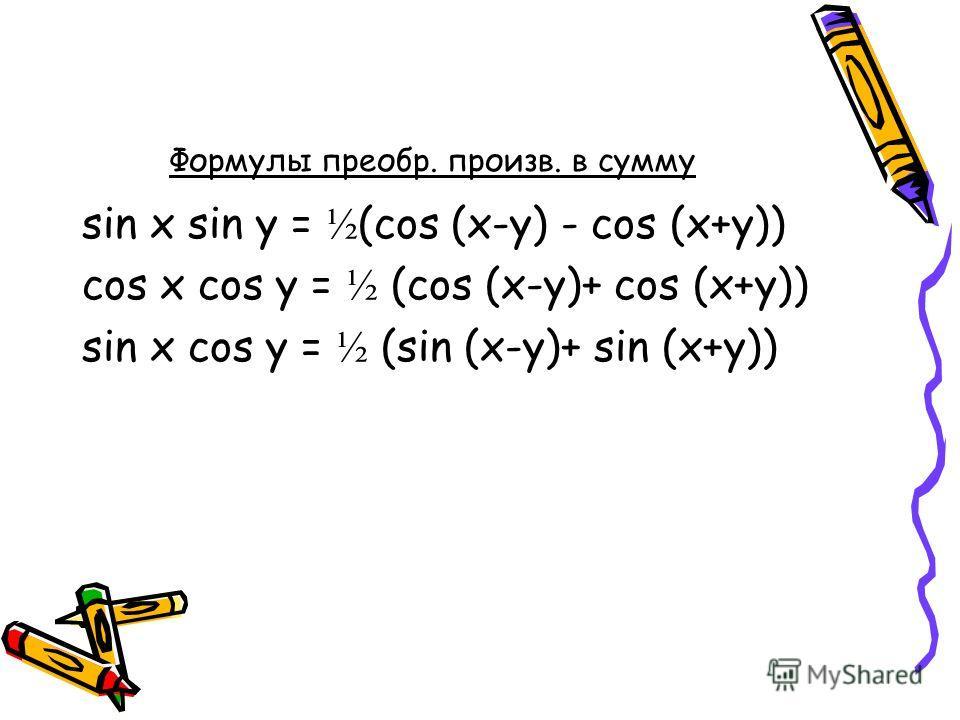 Формулы преобр. произв. в сумму sin x sin y = ½ (cos (x-y) - cos (x+y)) cos x cos y = ½ (cos (x-y)+ cos (x+y)) sin x cos y = ½ (sin (x-y)+ sin (x+y))