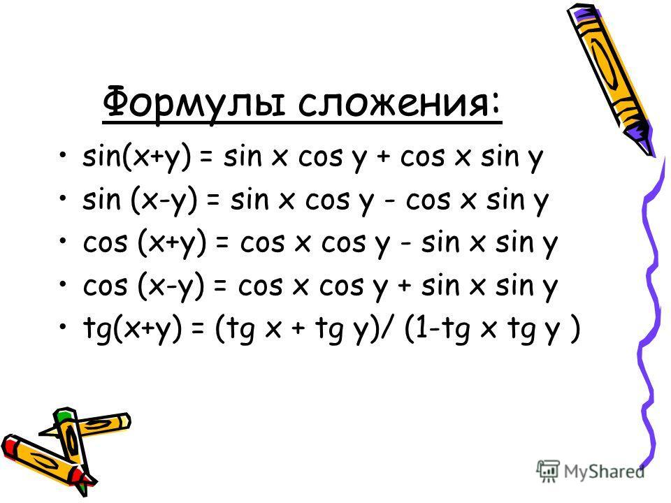 Формулы сложения: sin(x+y) = sin x cos y + cos x sin y sin (x-y) = sin x cos y - cos x sin y cos (x+y) = cos x cos y - sin x sin y cos (x-y) = cos x cos y + sin x sin y tg(x+y) = (tg x + tg y)/ (1-tg x tg y )