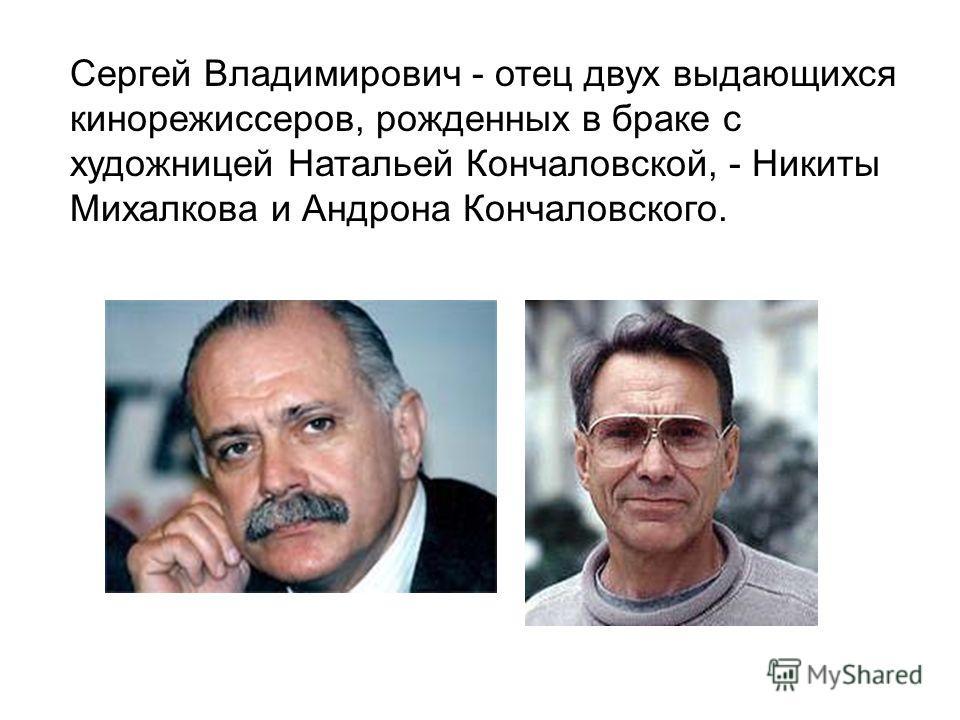 Сергей Владимирович - отец двух выдающихся кинорежиссеров, рожденных в браке с художницей Натальей Кончаловской, - Никиты Михалкова и Андрона Кончаловского.