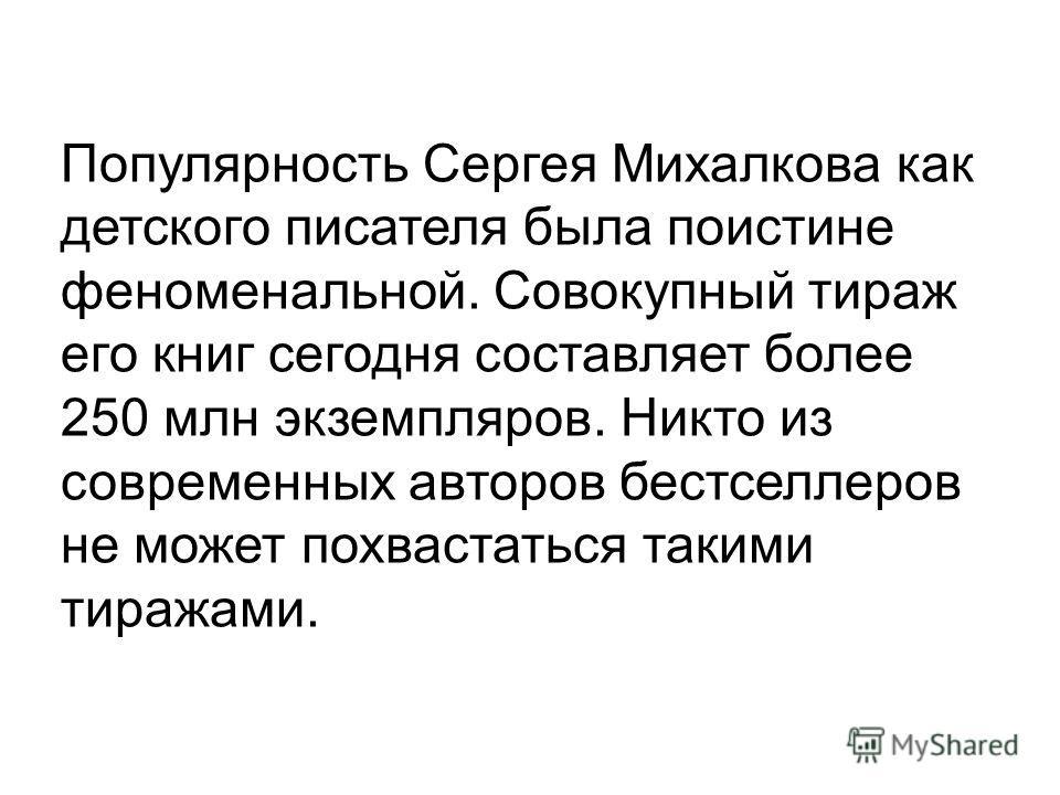 Популярность Сергея Михалкова как детского писателя была поистине феноменальной. Совокупный тираж его книг сегодня составляет более 250 млн экземпляров. Никто из современных авторов бестселлеров не может похвастаться такими тиражами.