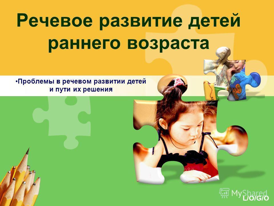 L/O/G/O Речевое развитие детей раннего возраста Проблемы в речевом развитии детей и пути их решения