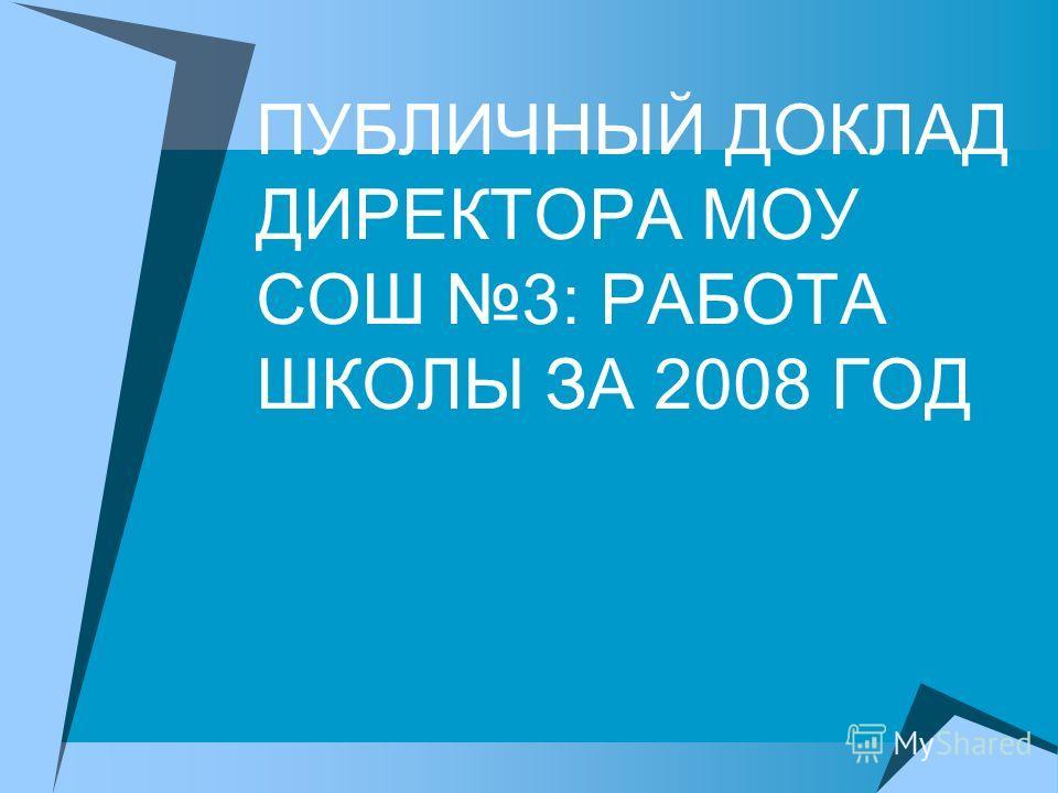 ПУБЛИЧНЫЙ ДОКЛАД ДИРЕКТОРА МОУ СОШ 3: РАБОТА ШКОЛЫ ЗА 2008 ГОД