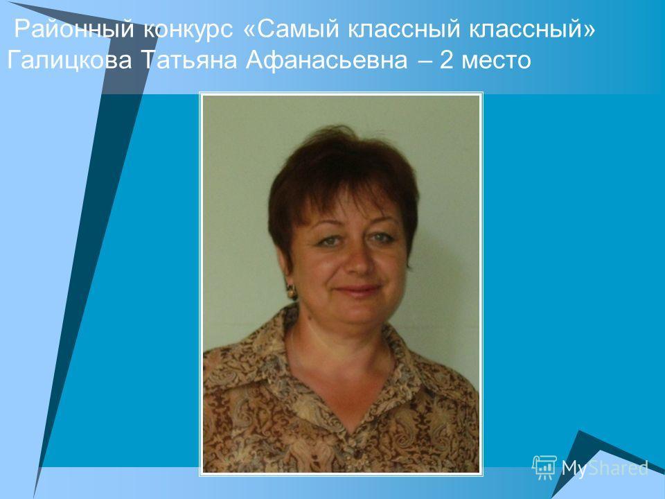 Районный конкурс «Самый классный классный» Галицкова Татьяна Афанасьевна – 2 место