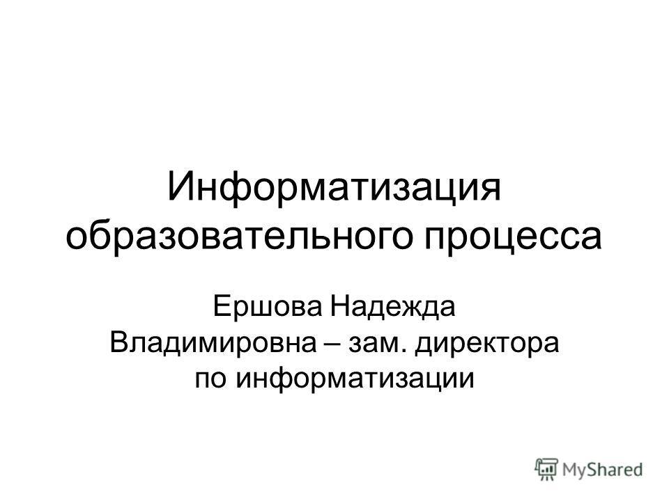 Информатизация образовательного процесса Ершова Надежда Владимировна – зам. директора по информатизации