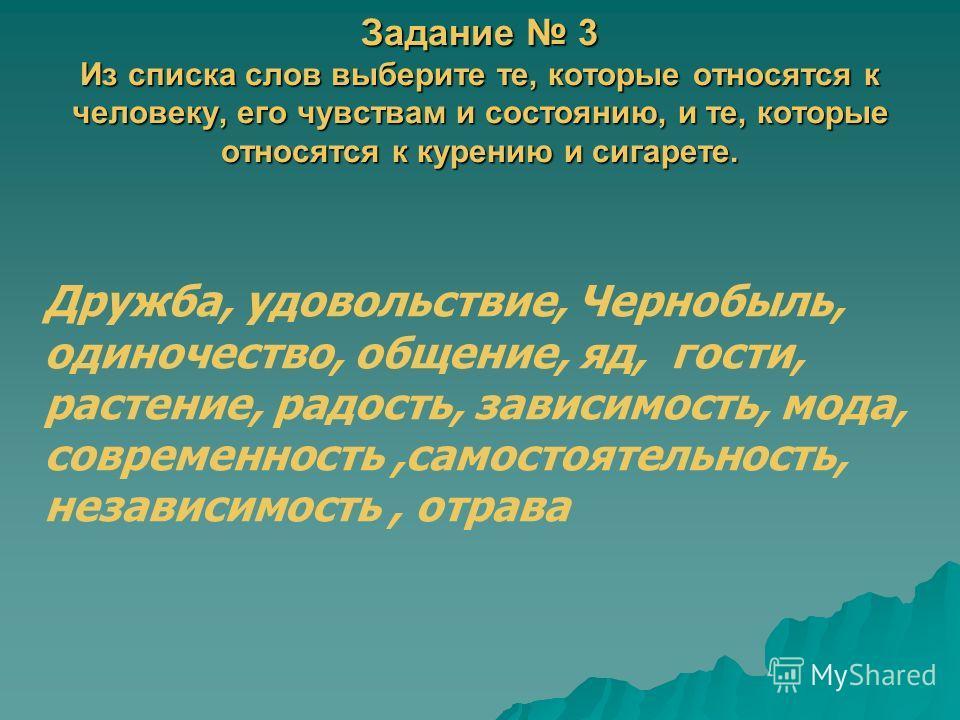 Задание 3 Из списка слов выберите те, которые относятся к человеку, его чувствам и состоянию, и те, которые относятся к курению и сигарете. Дружба, удовольствие, Чернобыль, одиночество, общение, яд, гости, растение, радость, зависимость, мода, соврем