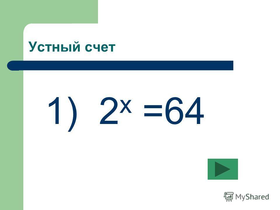 Устный счет 1) 2 х =64