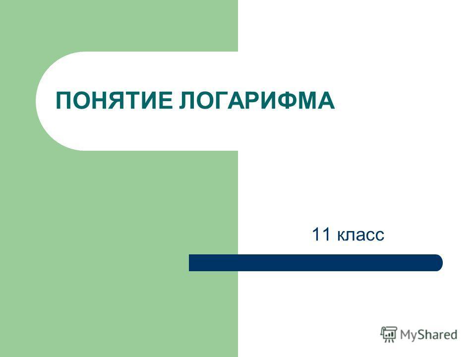 ПОНЯТИЕ ЛОГАРИФМА 11 класс