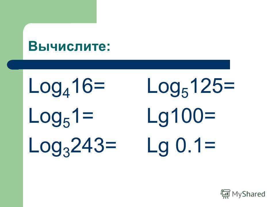 Вычислите: Log 4 16= Log 5 1= Log 3 243= Log 5 125= Lg100= Lg 0.1=