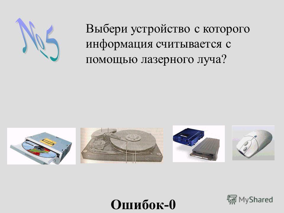 Выбери устройство с которого информация считывается с помощью лазерного луча? Ошибок-0