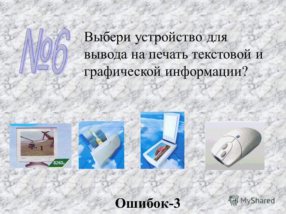 Выбери устройство для вывода на печать текстовой и графической информации? Ошибок-3